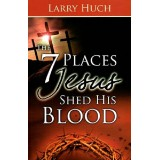 Larry Huch : The 7 Places Jesus Shed his Blood